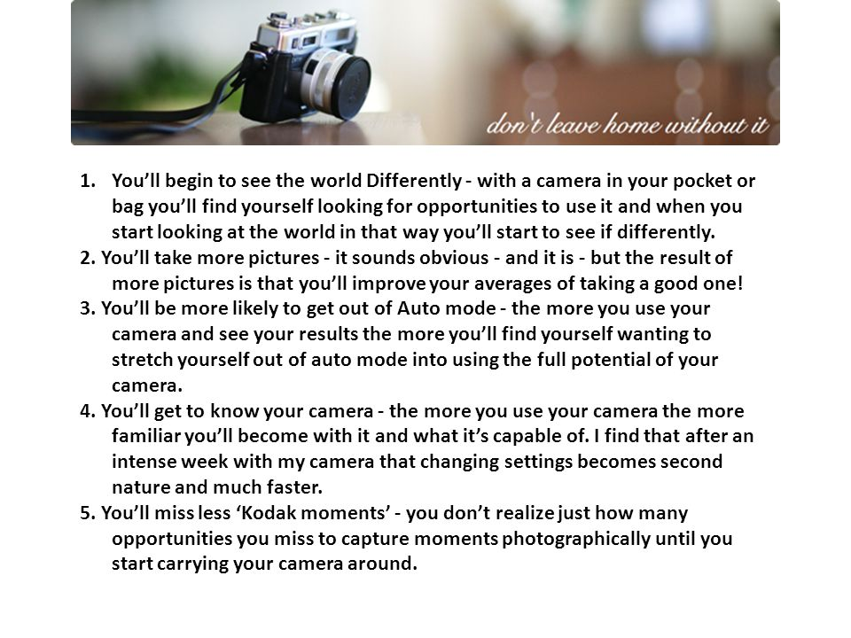 1.You'll begin to see the world Differently - with a camera in your pocket or bag you'll find yourself looking for opportunities to use it and when you start looking at the world in that way you'll start to see if differently.