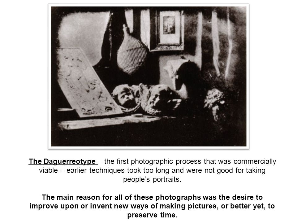 The Daguerreotype – the first photographic process that was commercially viable – earlier techniques took too long and were not good for taking people's portraits.