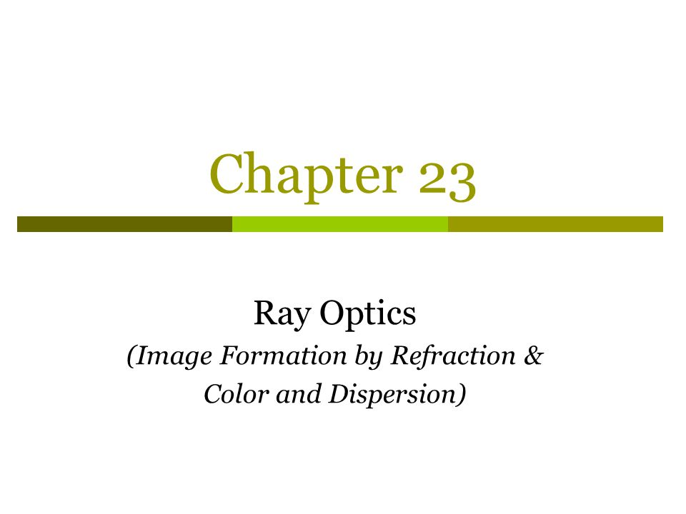 Chapter 23 Ray Optics (Image Formation by Refraction & Color and Dispersion)