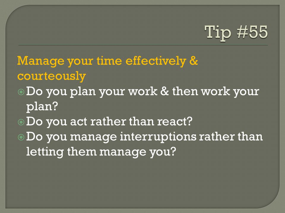 Manage your time effectively & courteously  Do you plan your work & then work your plan?  Do you act rather than react?  Do you manage interruption