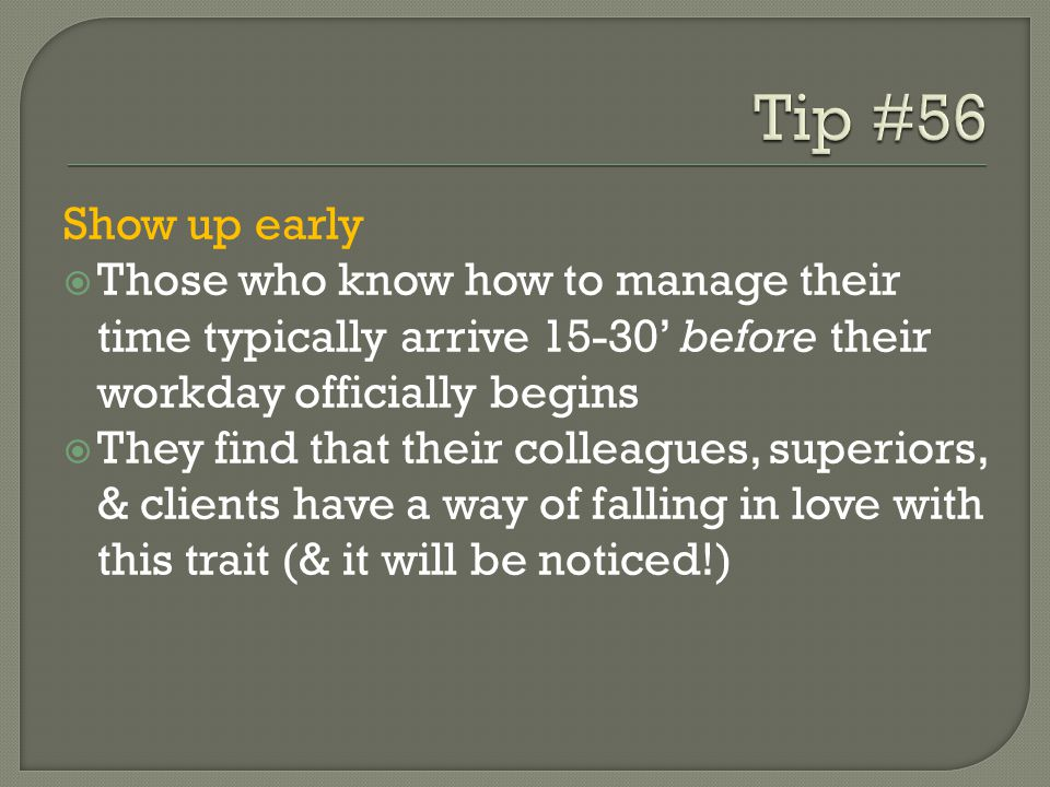 Show up early  Those who know how to manage their time typically arrive 15-30' before their workday officially begins  They find that their colleagues, superiors, & clients have a way of falling in love with this trait (& it will be noticed!)
