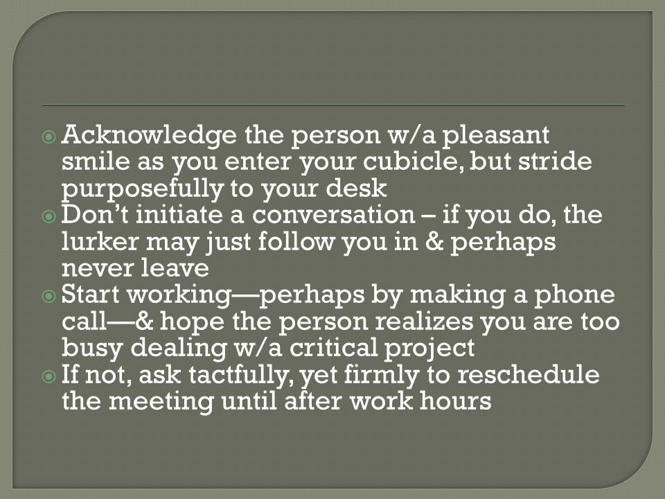  Acknowledge the person w/a pleasant smile as you enter your cubicle, but stride purposefully to your desk  Don't initiate a conversation – if you do, the lurker may just follow you in & perhaps never leave  Start working—perhaps by making a phone call—& hope the person realizes you are too busy dealing w/a critical project  If not, ask tactfully, yet firmly to reschedule the meeting until after work hours