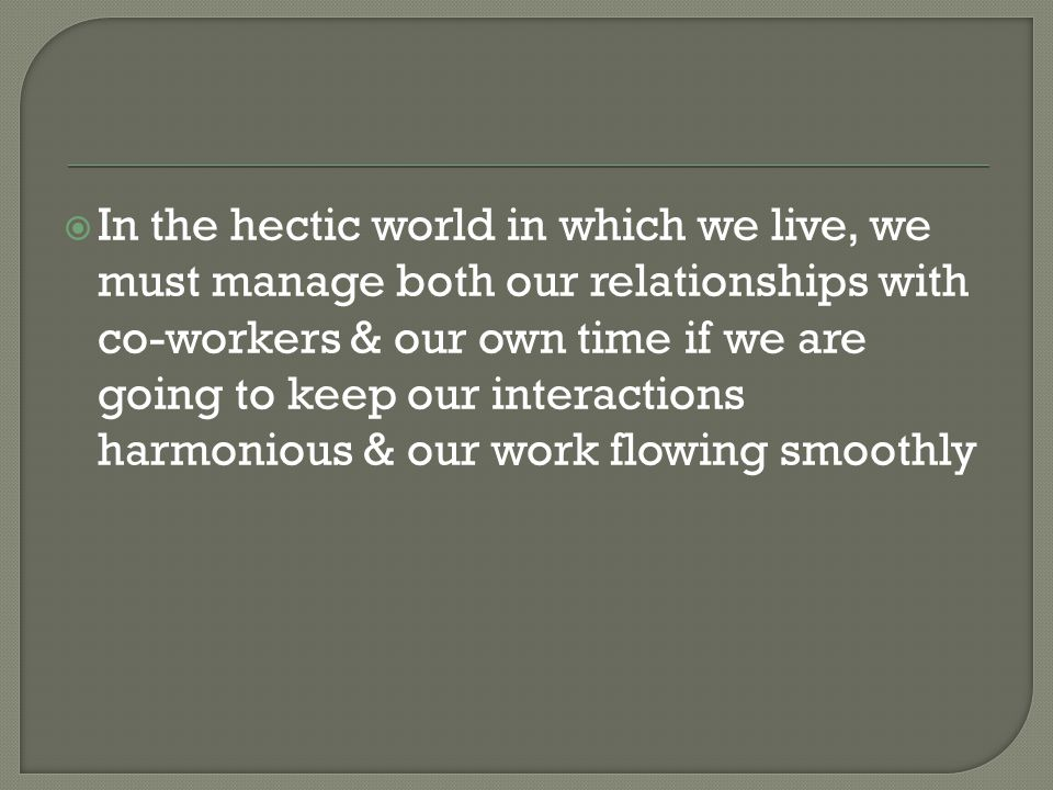  In the hectic world in which we live, we must manage both our relationships with co-workers & our own time if we are going to keep our interactions
