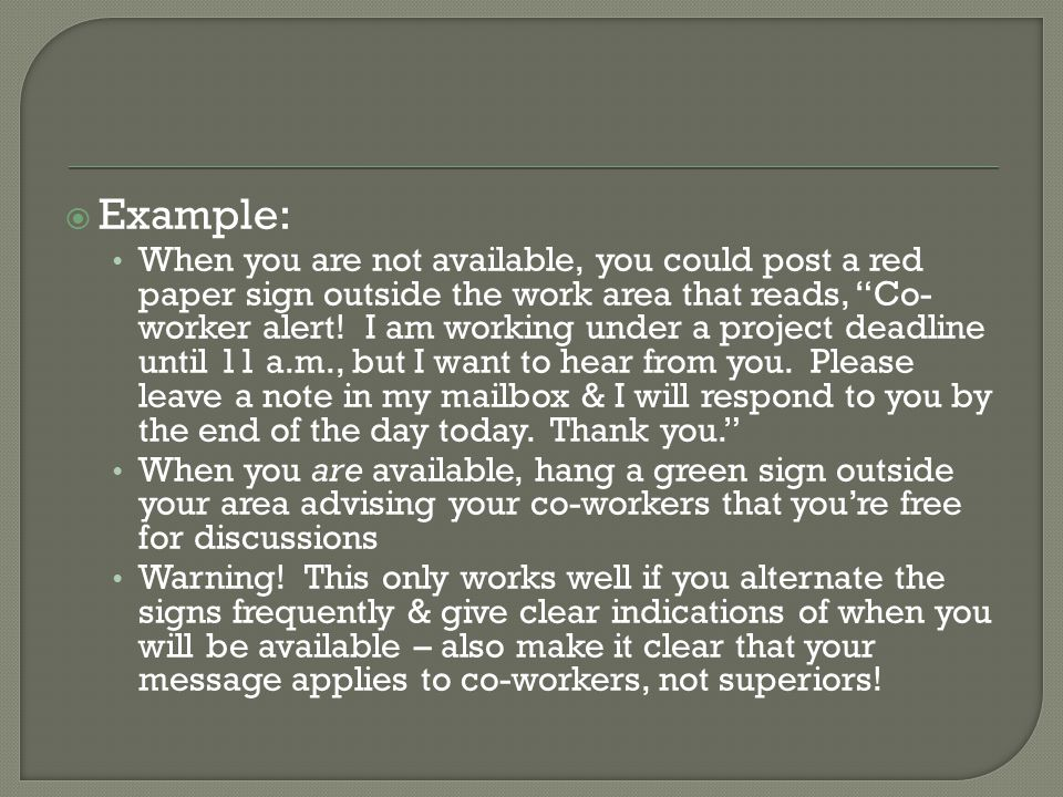  Example: When you are not available, you could post a red paper sign outside the work area that reads, Co- worker alert.
