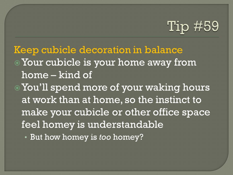 Keep cubicle decoration in balance  Your cubicle is your home away from home – kind of  You'll spend more of your waking hours at work than at home, so the instinct to make your cubicle or other office space feel homey is understandable But how homey is too homey?