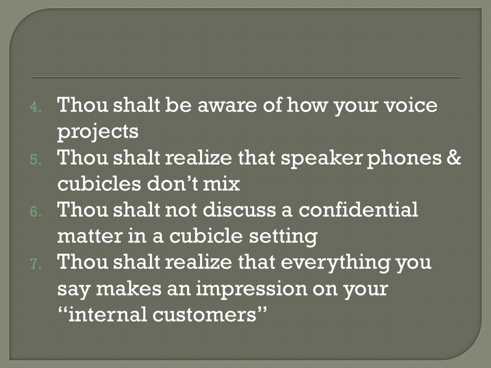 4. Thou shalt be aware of how your voice projects 5. Thou shalt realize that speaker phones & cubicles don't mix 6. Thou shalt not discuss a confident