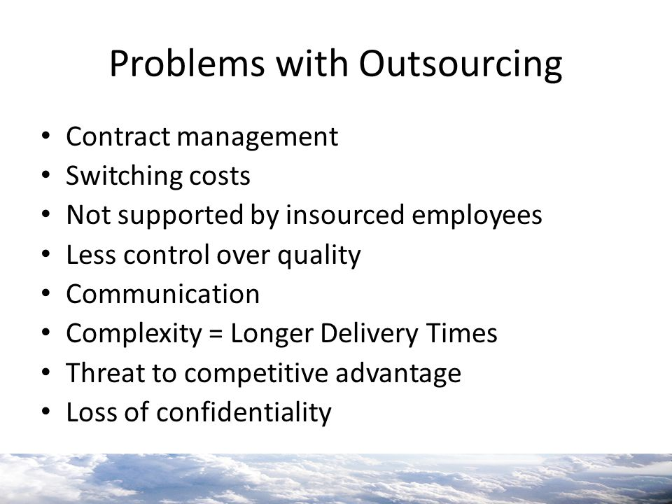 Problems with Outsourcing Contract management Switching costs Not supported by insourced employees Less control over quality Communication Complexity