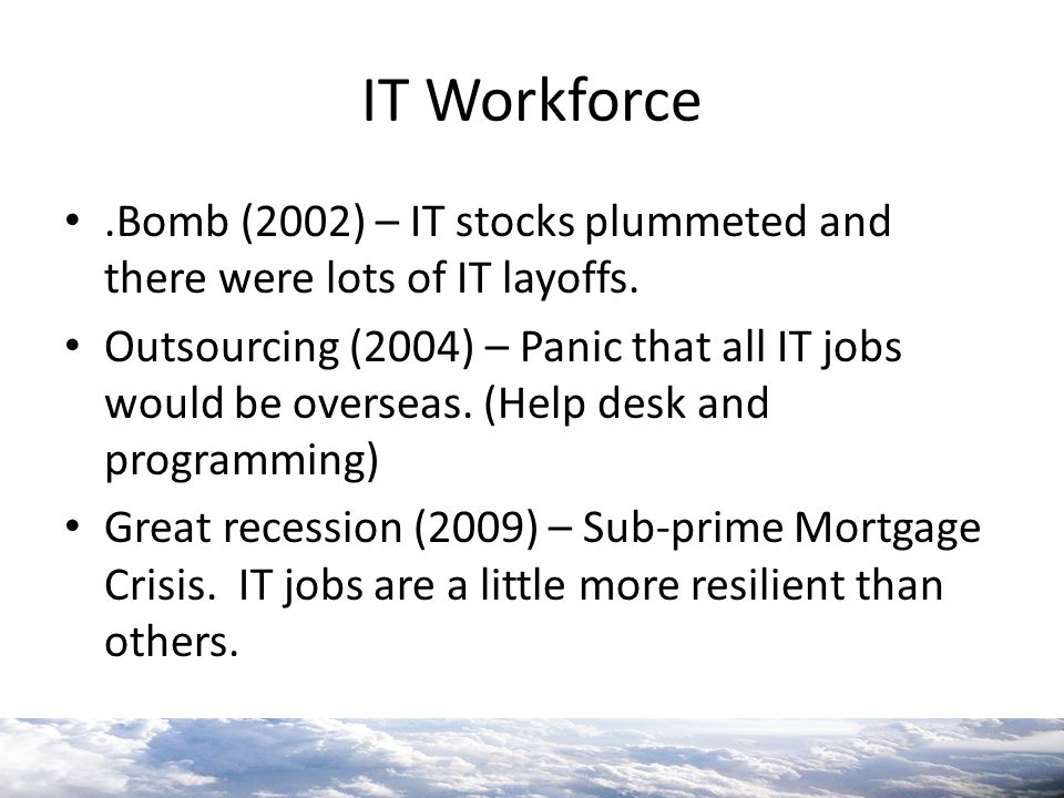 IT Workforce.Bomb (2002) – IT stocks plummeted and there were lots of IT layoffs. Outsourcing (2004) – Panic that all IT jobs would be overseas. (Help