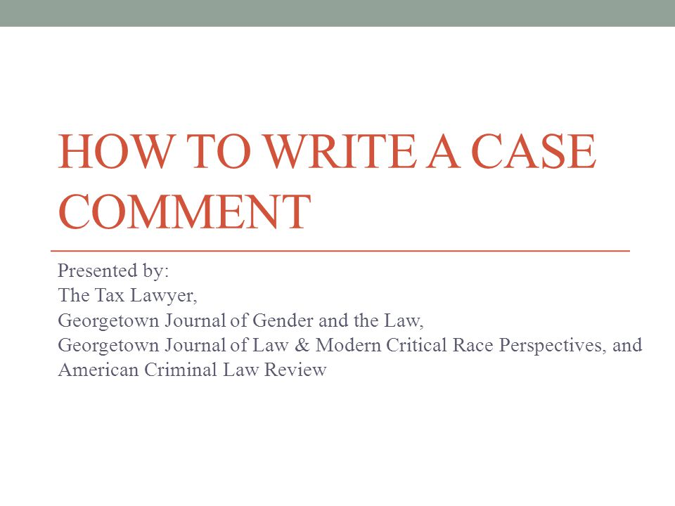 HOW TO WRITE A CASE COMMENT Presented by: The Tax Lawyer, Georgetown Journal of Gender and the Law, Georgetown Journal of Law & Modern Critical Race Perspectives, and American Criminal Law Review