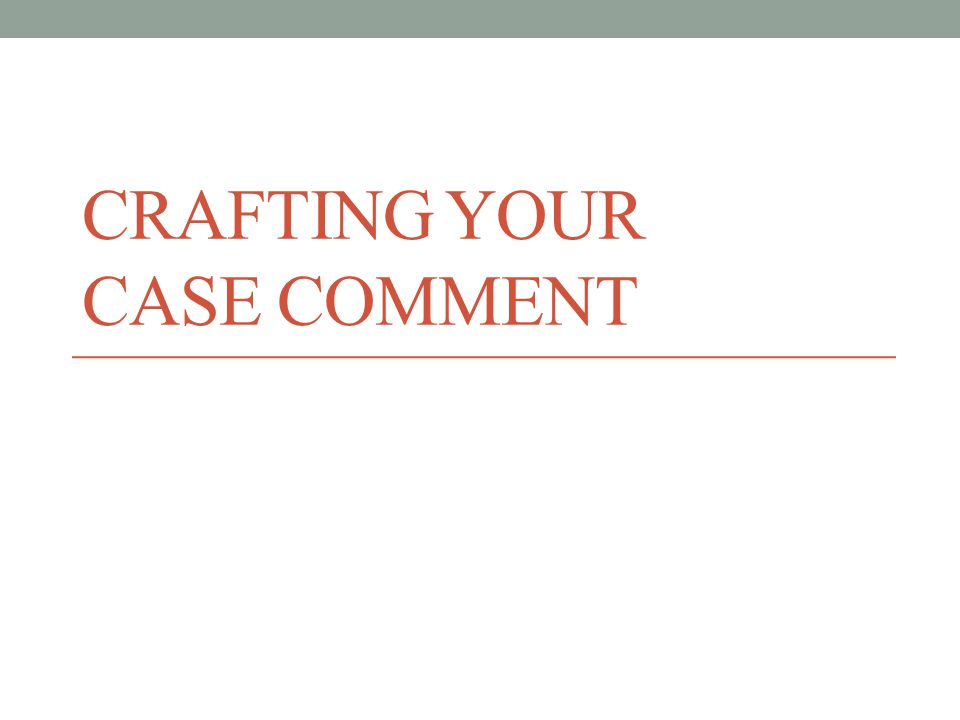 CRAFTING YOUR CASE COMMENT
