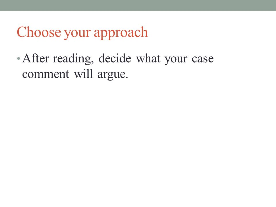 Choose your approach After reading, decide what your case comment will argue.