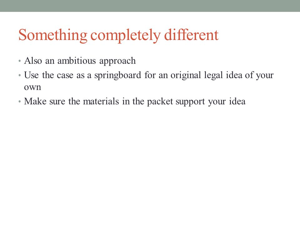 Something completely different Also an ambitious approach Use the case as a springboard for an original legal idea of your own Make sure the materials in the packet support your idea