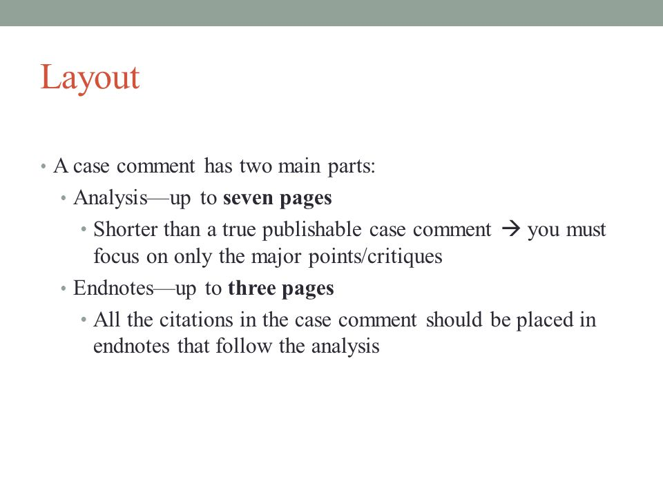 Layout A case comment has two main parts: Analysis—up to seven pages Shorter than a true publishable case comment  you must focus on only the major points/critiques Endnotes—up to three pages All the citations in the case comment should be placed in endnotes that follow the analysis