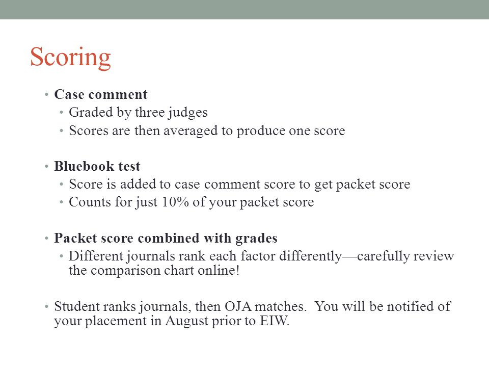 Scoring Case comment Graded by three judges Scores are then averaged to produce one score Bluebook test Score is added to case comment score to get packet score Counts for just 10% of your packet score Packet score combined with grades Different journals rank each factor differently—carefully review the comparison chart online.