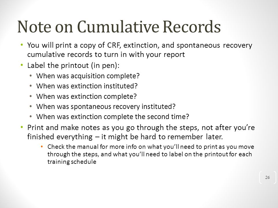 26 Note on Cumulative Records You will print a copy of CRF, extinction, and spontaneous recovery cumulative records to turn in with your report Label