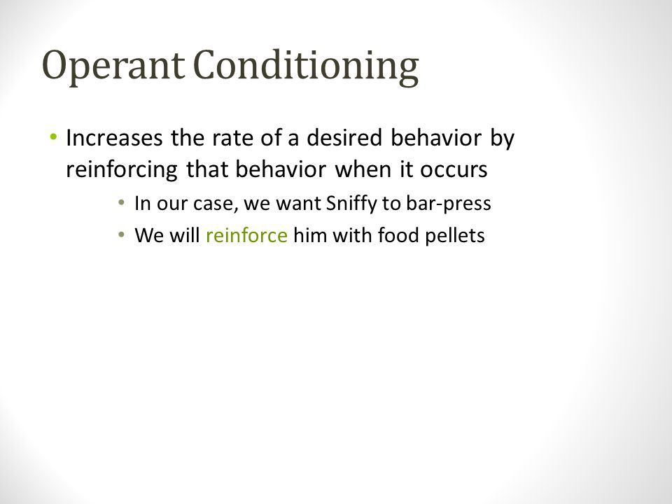 Operant Conditioning Increases the rate of a desired behavior by reinforcing that behavior when it occurs In our case, we want Sniffy to bar-press We