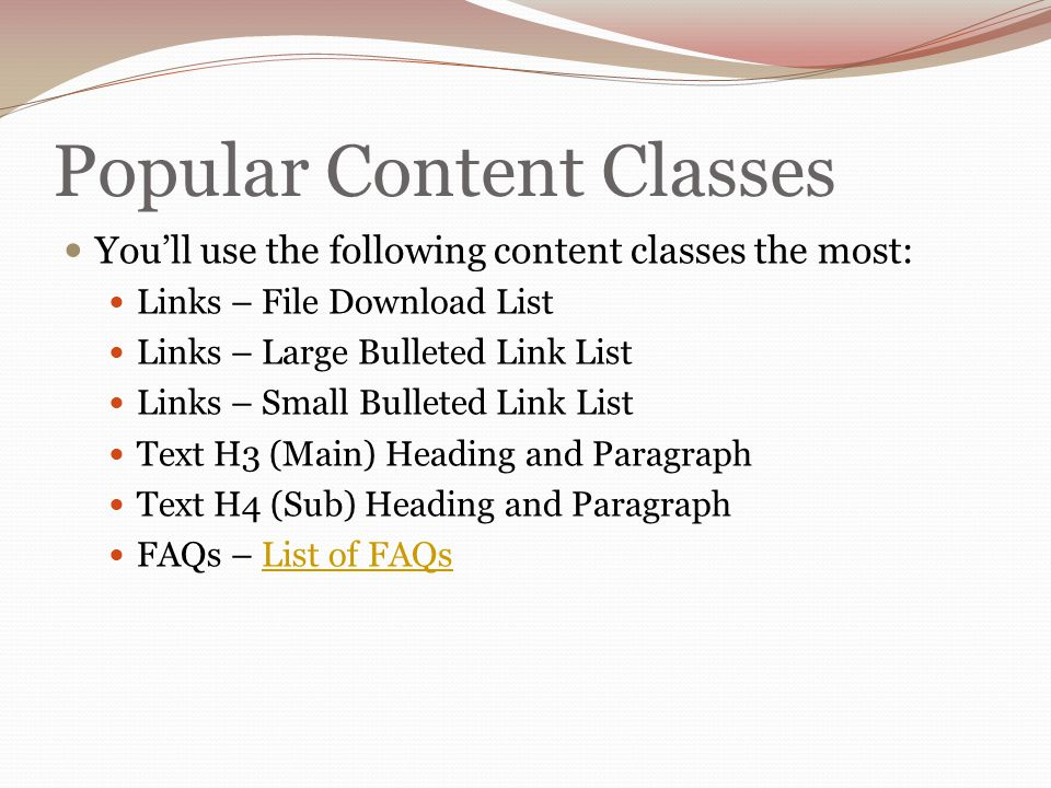 Popular Content Classes You'll use the following content classes the most: Links – File Download List Links – Large Bulleted Link List Links – Small Bulleted Link List Text H3 (Main) Heading and Paragraph Text H4 (Sub) Heading and Paragraph FAQs – List of FAQsList of FAQs