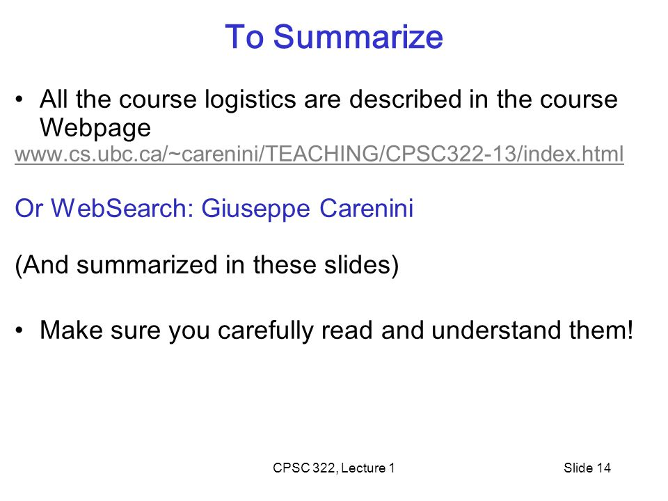 CPSC 322, Lecture 1Slide 14 To Summarize All the course logistics are described in the course Webpage www.cs.ubc.ca/~carenini/TEACHING/CPSC322-13/index.html Or WebSearch: Giuseppe Carenini (And summarized in these slides) Make sure you carefully read and understand them!