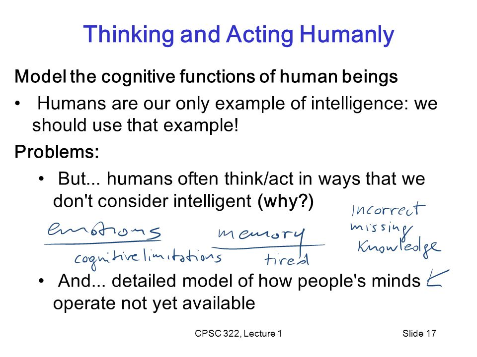 CPSC 322, Lecture 1Slide 17 Thinking and Acting Humanly Model the cognitive functions of human beings Humans are our only example of intelligence: we should use that example.