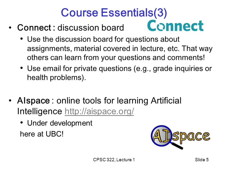 CPSC 322, Lecture 1Slide 5 Course Essentials(3) Connect : discussion board Use the discussion board for questions about assignments, material covered in lecture, etc.