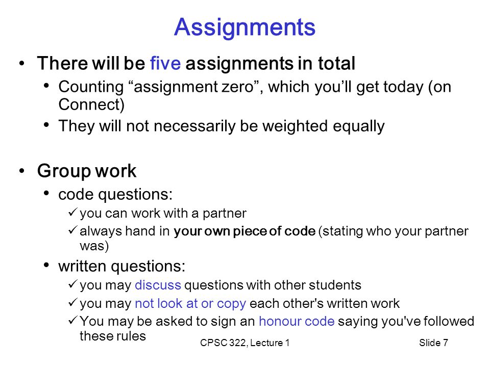 CPSC 322, Lecture 1Slide 7 Assignments There will be five assignments in total Counting assignment zero , which you'll get today (on Connect) They will not necessarily be weighted equally Group work code questions: you can work with a partner always hand in your own piece of code (stating who your partner was) written questions: you may discuss questions with other students you may not look at or copy each other s written work You may be asked to sign an honour code saying you ve followed these rules