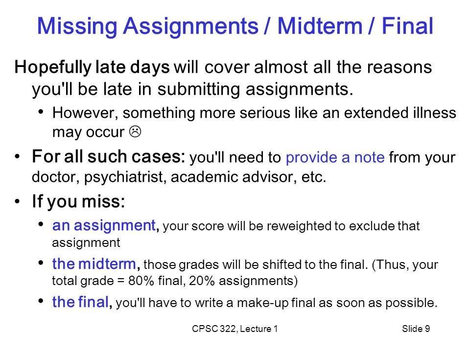 CPSC 322, Lecture 1Slide 9 Missing Assignments / Midterm / Final Hopefully late days will cover almost all the reasons you ll be late in submitting assignments.