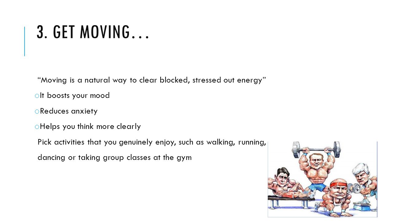 """3. GET MOVING… """"Moving is a natural way to clear blocked, stressed out energy"""" o It boosts your mood o Reduces anxiety o Helps you think more clearly"""