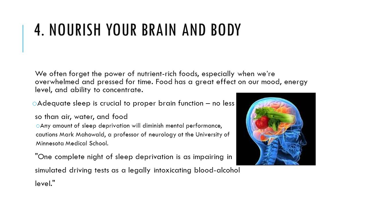 4. NOURISH YOUR BRAIN AND BODY We often forget the power of nutrient-rich foods, especially when we're overwhelmed and pressed for time. Food has a gr