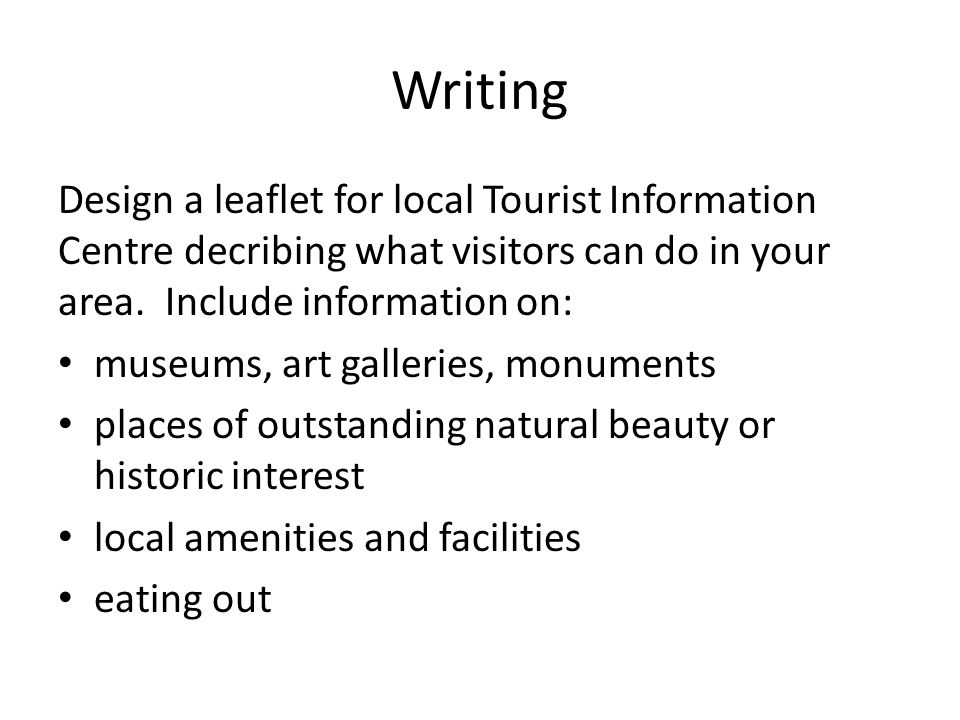 Writing Design a leaflet for local Tourist Information Centre decribing what visitors can do in your area. Include information on: museums, art galler