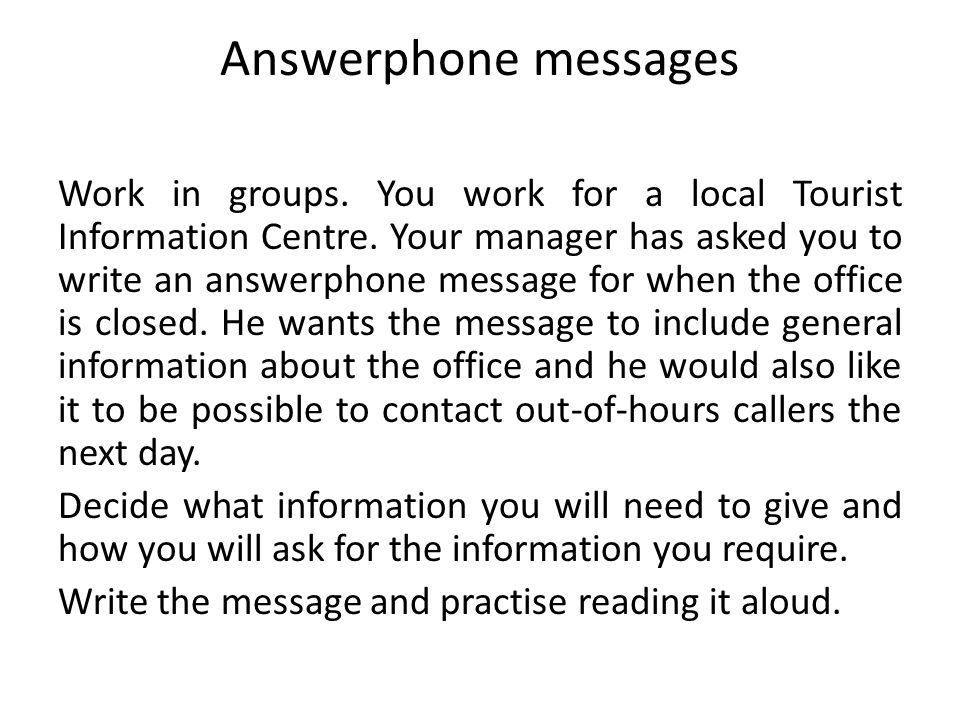Answerphone messages Work in groups. You work for a local Tourist Information Centre. Your manager has asked you to write an answerphone message for w