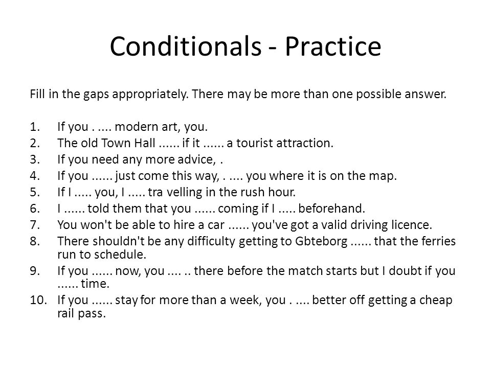 Conditionals - Practice Fill in the gaps appropriately. There may be more than one possible answer. 1.If you..... modern art, you. 2.The old Town Hall