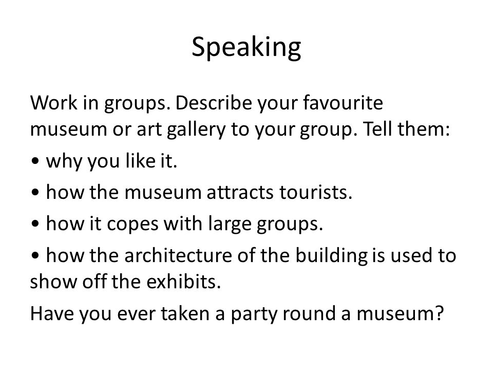 Speaking Work in groups. Describe your favourite museum or art gallery to your group. Tell them: why you like it. how the museum attracts tourists. ho