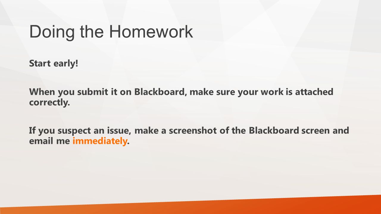 Doing the Homework Most assignments will be cumulative – later ones build on top of earlier ones.