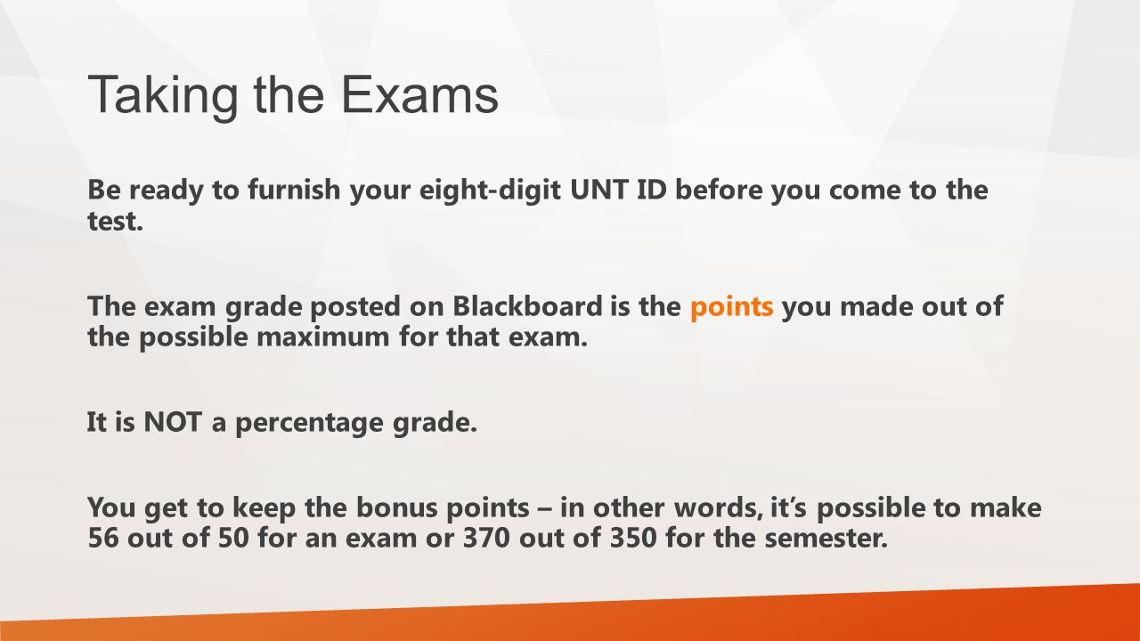 Taking the Exams Be ready to furnish your eight-digit UNT ID before you come to the test. The exam grade posted on Blackboard is the points you made o