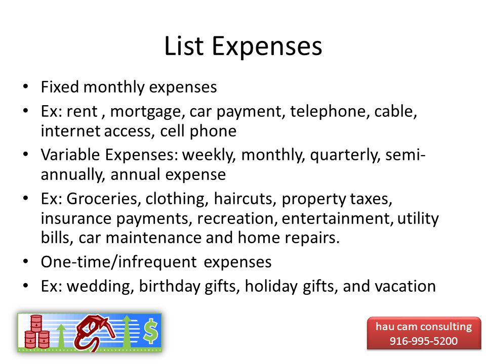 List Expenses Fixed monthly expenses Ex: rent, mortgage, car payment, telephone, cable, internet access, cell phone Variable Expenses: weekly, monthly, quarterly, semi- annually, annual expense Ex: Groceries, clothing, haircuts, property taxes, insurance payments, recreation, entertainment, utility bills, car maintenance and home repairs.