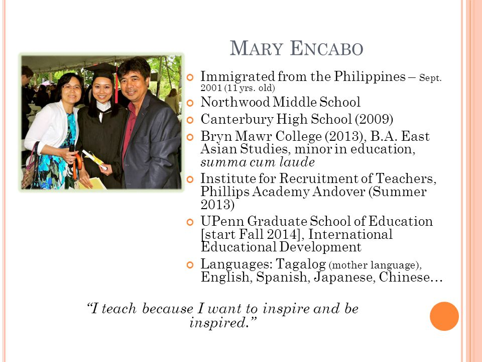 M ARY E NCABO Immigrated from the Philippines – Sept. 2001 (11 yrs. old) Northwood Middle School Canterbury High School (2009) Bryn Mawr College (2013