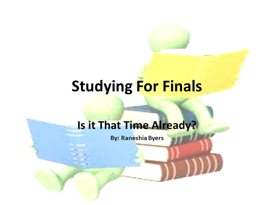 Studying For Finals Is it That Time Already By: Raneshia Byers