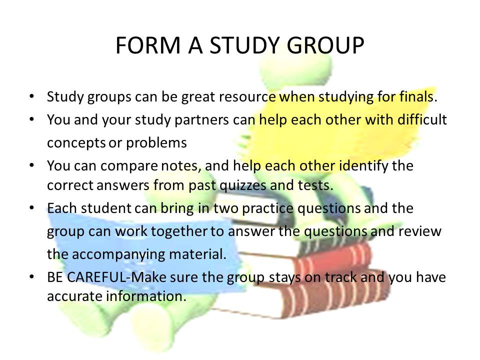 FORM A STUDY GROUP Study groups can be great resource when studying for finals.
