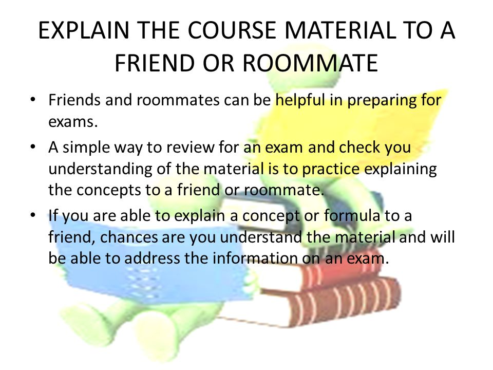 EXPLAIN THE COURSE MATERIAL TO A FRIEND OR ROOMMATE Friends and roommates can be helpful in preparing for exams.