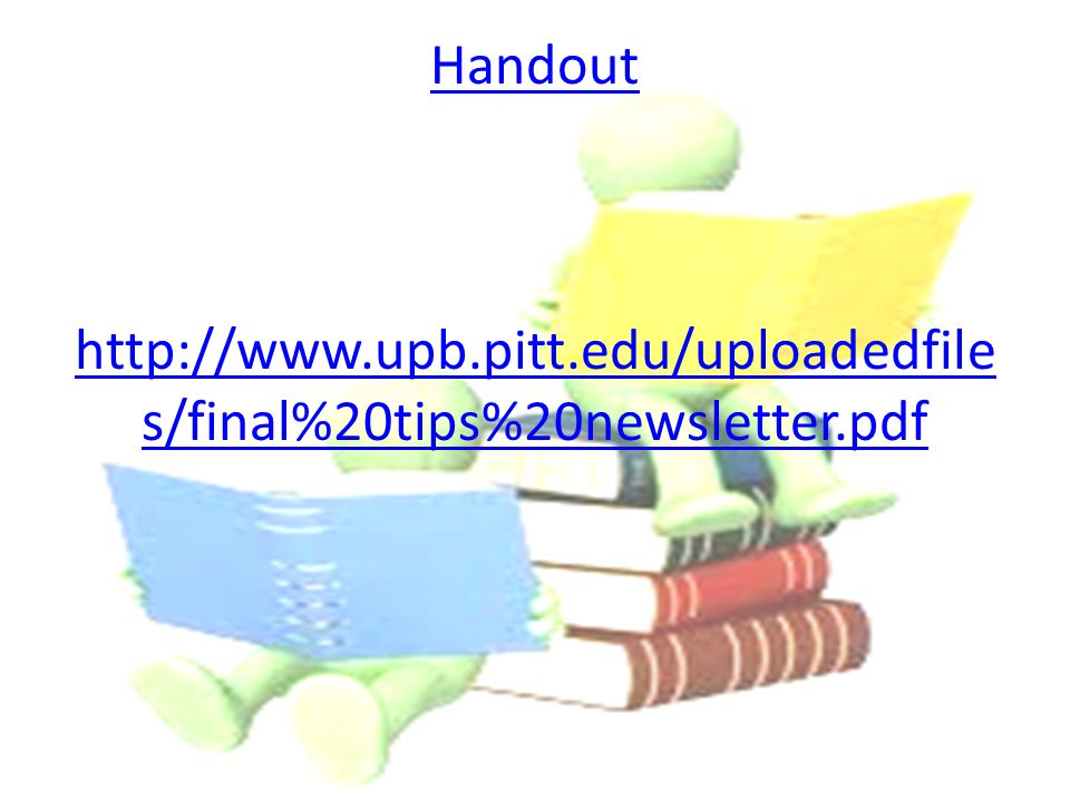 Handout http://www.upb.pitt.edu/uploadedfile s/final%20tips%20newsletter.pdf
