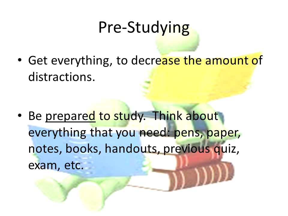 Pre-Studying Get everything, to decrease the amount of distractions.