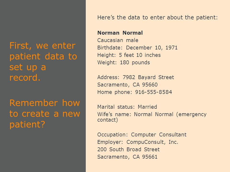 Here's the data to enter about the patient: Norman Normal Caucasian male Birthdate: December 10, 1971 Height: 5 feet 10 inches Weight: 180 pounds Address: 7982 Bayard Street Sacramento, CA 95660 Home phone: 916-555-8584 Marital status: Married Wife's name: Normal Normal (emergency contact) Occupation: Computer Consultant Employer: CompuConsult, Inc.