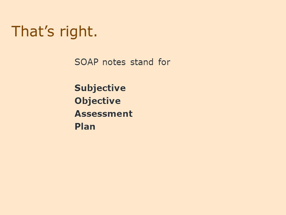 That's right. SOAP notes stand for Subjective Objective Assessment Plan