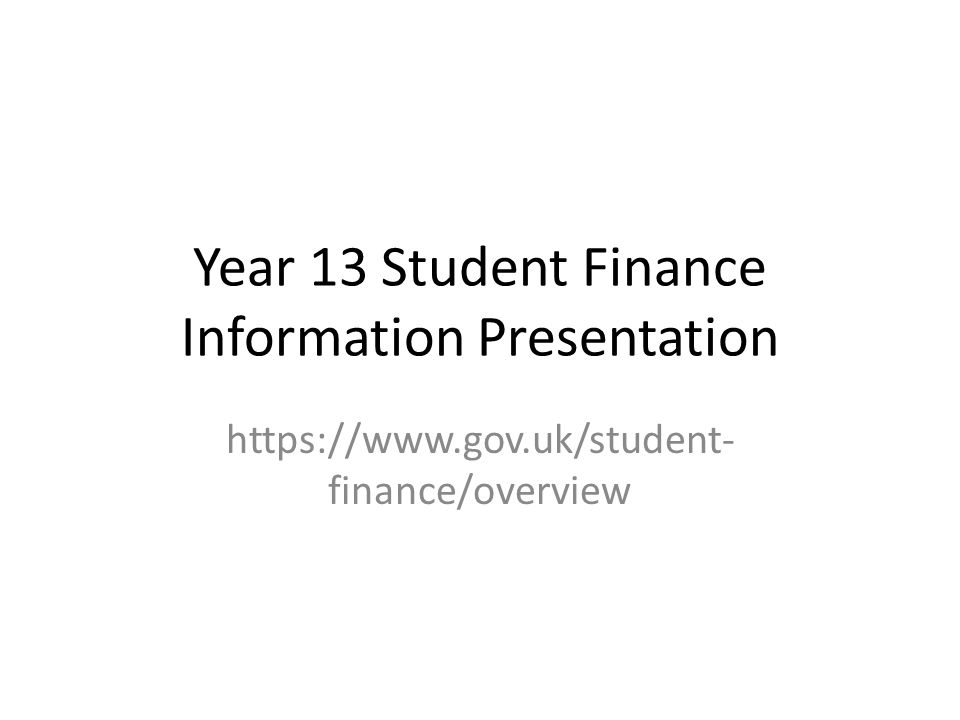 Year 13 Student Finance Information Presentation https://www.gov.uk/student- finance/overview