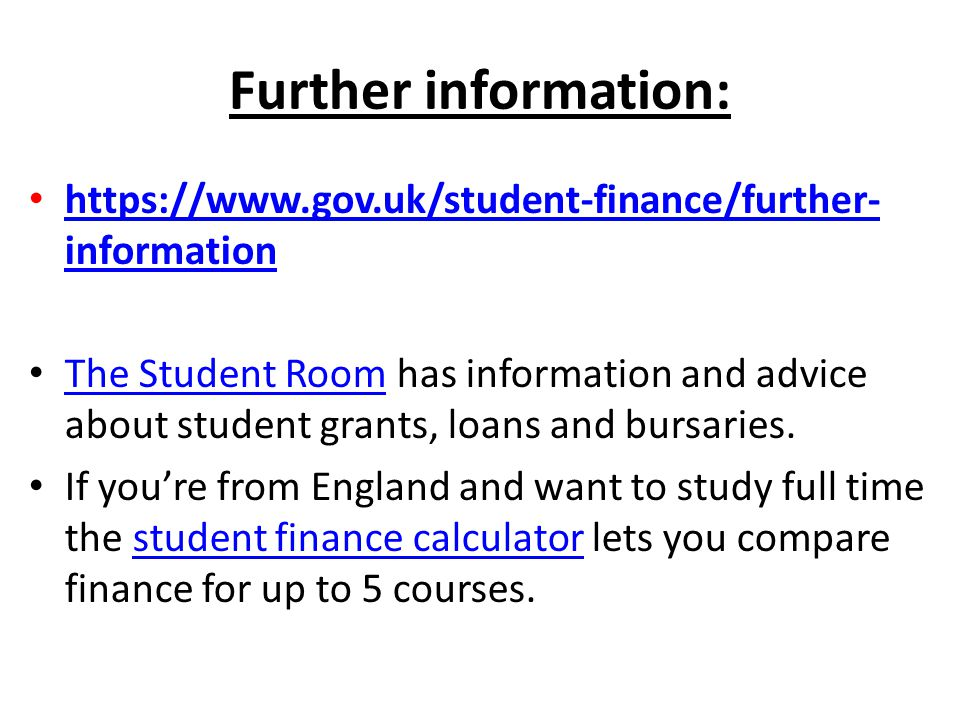 Further information: https://www.gov.uk/student-finance/further- information https://www.gov.uk/student-finance/further- information The Student Room has information and advice about student grants, loans and bursaries.