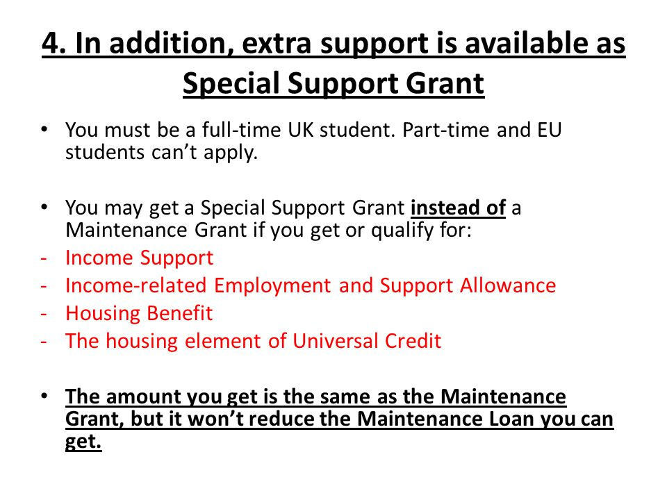 4. In addition, extra support is available as Special Support Grant You must be a full-time UK student. Part-time and EU students can't apply. You may