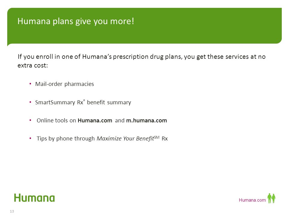 Humana.com If you enroll in one of Humana's prescription drug plans, you get these services at no extra cost: Mail-order pharmacies SmartSummary Rx ® benefit summary Online tools on Humana.com and m.humana.com Tips by phone through Maximize Your Benefit SM Rx Humana plans give you more.