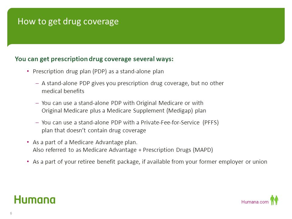 Humana.com You can get prescription drug coverage several ways: Prescription drug plan (PDP) as a stand-alone plan –A stand-alone PDP gives you prescription drug coverage, but no other medical benefits –You can use a stand-alone PDP with Original Medicare or with Original Medicare plus a Medicare Supplement (Medigap) plan –You can use a stand-alone PDP with a Private-Fee-for-Service (PFFS) plan that doesn't contain drug coverage As a part of a Medicare Advantage plan.