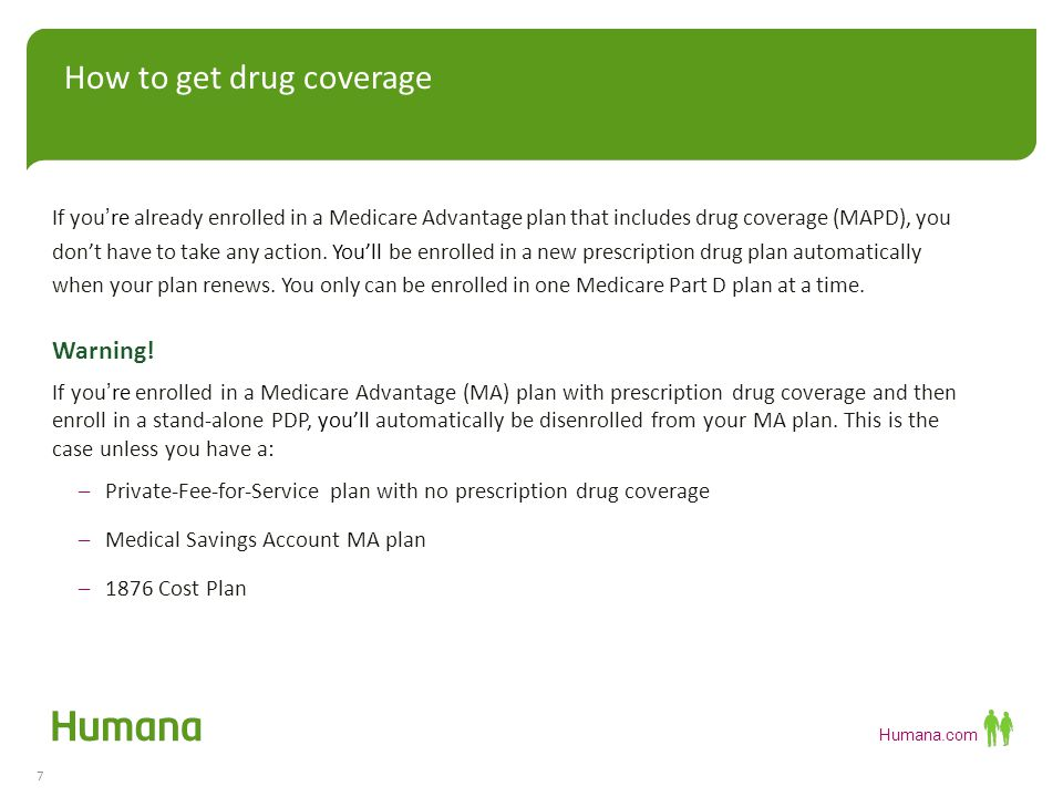 Humana.com How to get drug coverage 7 If you're already enrolled in a Medicare Advantage plan that includes drug coverage (MAPD), you don't have to take any action.