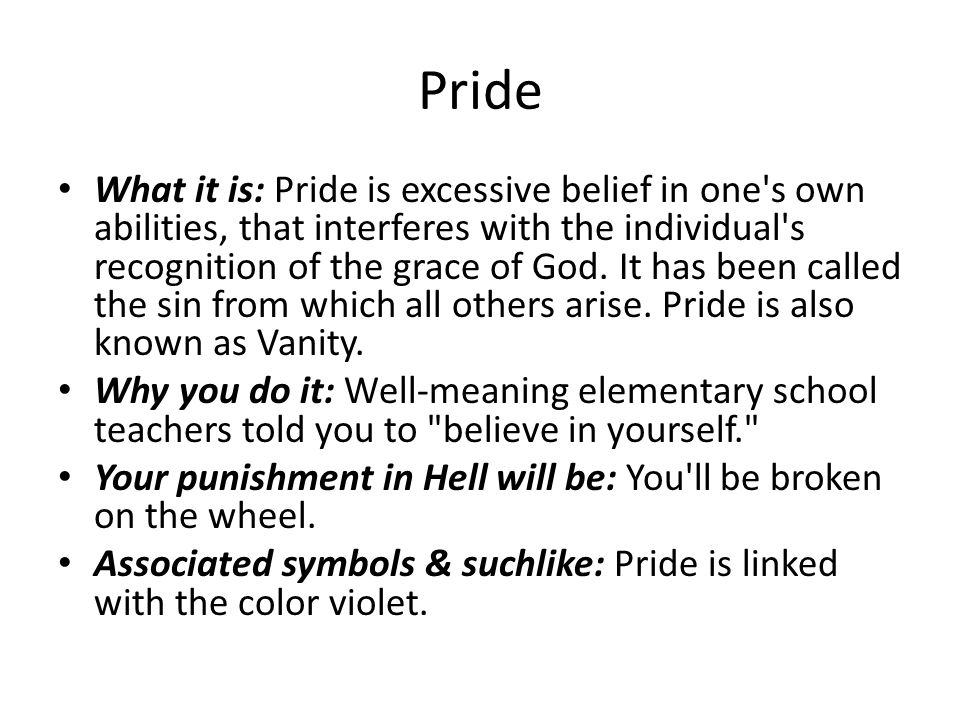 Pride What it is: Pride is excessive belief in one's own abilities, that interferes with the individual's recognition of the grace of God. It has been